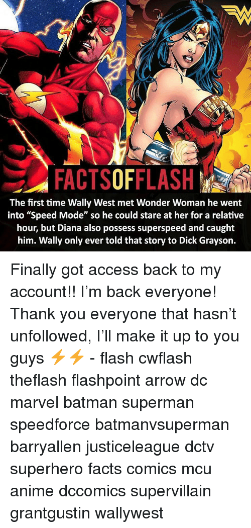 """Grayson: FACTSOFFLASH  The first time Wally West met Wonder Woman he went  into """"Speed Mode"""" so he could stare at her for a relative  hour, but Diana also possess superspeed and caught  him. Wally only ever told that story to Dick Grayson. Finally got access back to my account!! I'm back everyone! Thank you everyone that hasn't unfollowed, I'll make it up to you guys ⚡️⚡️ - flash cwflash theflash flashpoint arrow dc marvel batman superman speedforce batmanvsuperman barryallen justiceleague dctv superhero facts comics mcu anime dccomics supervillain grantgustin wallywest"""
