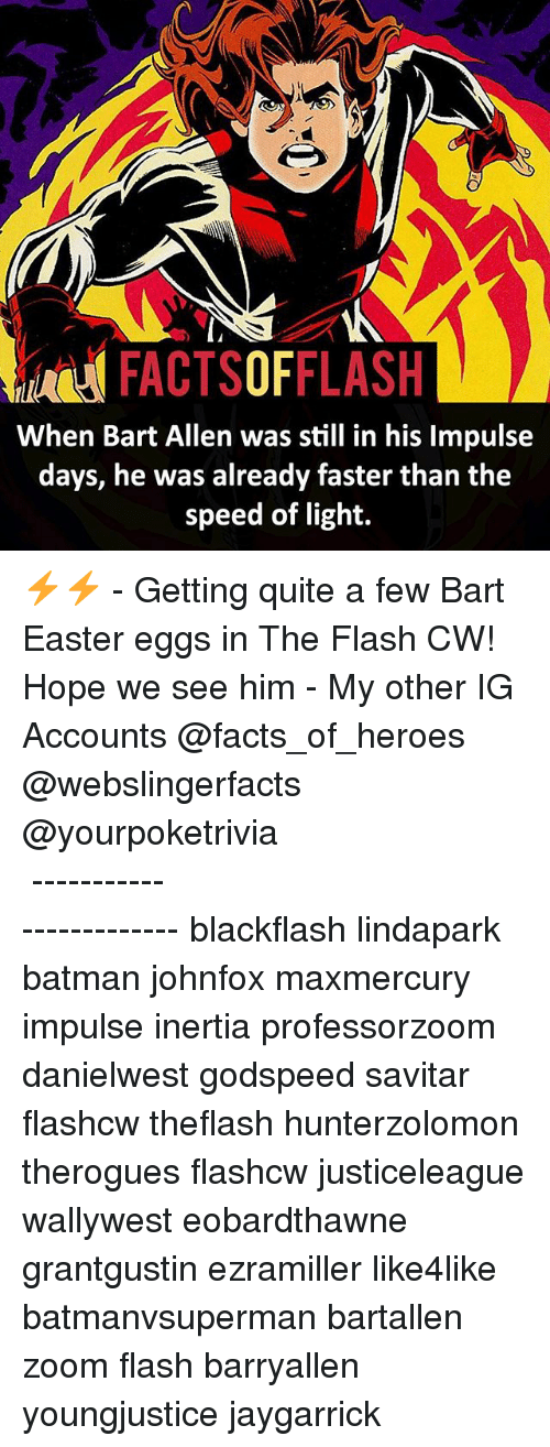 Batman, Easter, and Facts: FACTSOFFLASH  When Bart Allen still in his lmpulse  days, he was already faster than the  speed of light. ⚡️⚡️ - Getting quite a few Bart Easter eggs in The Flash CW! Hope we see him - My other IG Accounts @facts_of_heroes @webslingerfacts @yourpoketrivia ⠀⠀⠀⠀⠀⠀⠀⠀⠀⠀⠀⠀⠀⠀⠀⠀⠀⠀⠀⠀⠀⠀⠀⠀⠀⠀⠀⠀⠀⠀⠀⠀⠀⠀ ⠀⠀------------------------ blackflash lindapark batman johnfox maxmercury impulse inertia professorzoom danielwest godspeed savitar flashcw theflash hunterzolomon therogues flashcw justiceleague wallywest eobardthawne grantgustin ezramiller like4like batmanvsuperman bartallen zoom flash barryallen youngjustice jaygarrick