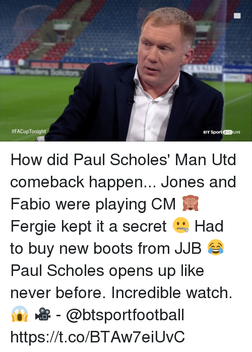 Soccer, Fergie, and Boots:  #FACupTonight  BT Sport 2HD LIVE How did Paul Scholes' Man Utd comeback happen...  Jones and Fabio were playing CM 🙈 Fergie kept it a secret 🤐 Had to buy new boots from JJB 😂  Paul Scholes opens up like never before. Incredible watch. 😱  🎥 - @btsportfootball https://t.co/BTAw7eiUvC
