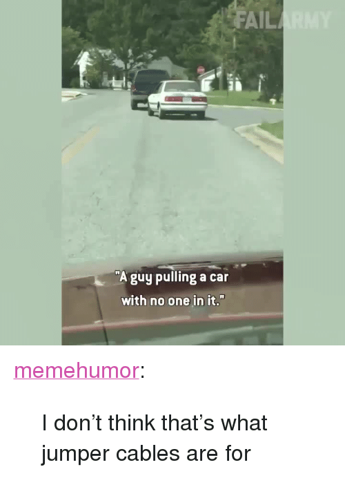 "Fail, Tumblr, and Blog: FAIL  ""A guy pulling a car  with no one in it. <p><a href=""http://memehumor.net/post/165690278178/i-dont-think-thats-what-jumper-cables-are-for"" class=""tumblr_blog"">memehumor</a>:</p>  <blockquote><p>I don't think that's what jumper cables are for</p></blockquote>"