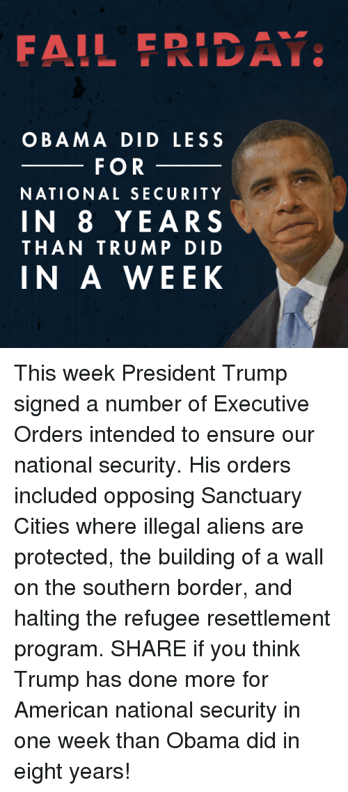 Opposive: FAIL E RIDA  OBAMA DID LESS  FOR  NATIONAL SECURITY  IN 8 YEARS  THAN TRUMP DID  IN A WEEK This week President Trump signed a number of Executive Orders intended to ensure our national security. His orders included opposing Sanctuary Cities where illegal aliens are protected, the building of a wall on the southern border, and halting the refugee resettlement program. SHARE if you think Trump has done more for American national security in one week than Obama did in eight years!