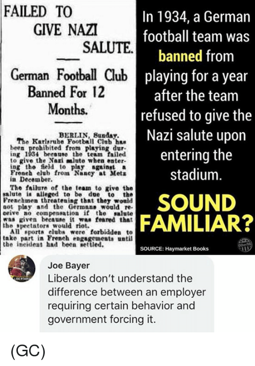 football team: FAILED TO  In 1934, a German  football team was  banned from  playing for a year  after the team  refused to give the  Nazi salute upon  entering the  stadium  GIVE NAZI  SALUTE  German Football Club  Banned For 12  Months.  BERLIN, Bunday.  The Karleruhe Football Club ha  been prohibited from playing dur  ing 1934 because the team failed  to give the Nari mluto when enter-  ing the field to play gainst a  Froneh elub from Nancy at Mets  in December.  The failure of the team to give the  salute i alleged to be due to the  Frenehmen threatening that they would  oot play and the Germnns would re  ceive no compensation if the salute  was riven beeause it was feared that  SOUND  FAMILIAR?  the speetatora would rio  All eport club were forbidden to  take part in French engsgementa until  the ineident had been etted.  SOURCE: Haymarket Books  Joe Bayer  Liberals don't understand the  difference between an employer  requiring certain behavior and  government forcing it.  ecRTAR (GC)