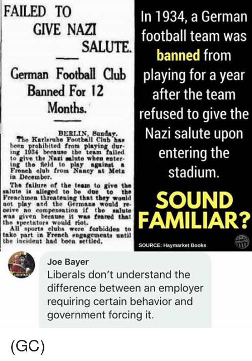 football team: FAILED TO  In 1934, a German  football team was  banned from  playing for a year  after the team  refused to give the  Nazi salute upon  entering the  stadium  GIVE NAZI  SALUTE  German Football Club  Banned For 12  Months.  BERLIN, Bunday.  The Karlsruhe Football Club ha  been prohibited from playing dur-  ng 1934 beeane the team failed  to give the Nai mlute when enter-  ing the ield to play againsta  Froneh elub from Nancy at Mets  in December.  The fsilure of the team to give the  alute ia alleged to be due to the  Frenehmen threatening that thez would  oot play and the Germnas would re  ceive no compensation if the salute  was riven beeause it was feared that  SOUND  FAMILIAR?  the gpeetatora would riot.  All eport club were forbidden to  take part in French engsgements until  the ineident had been settled.  SOURCE: Haymarket Books  Joe Bayer  Liberals don't understand the  difference between an employer  requiring certain behavior and  government forcing it. (GC)