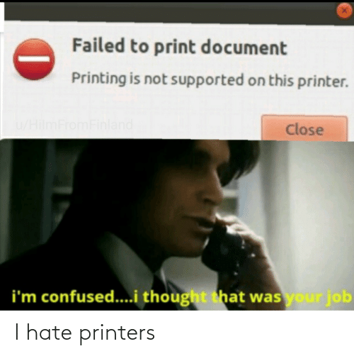 job: Failed to print document  Printing is not supported on this printer.  u/HilmFromFinland  Close  i'm confused...i thought that was your job I hate printers