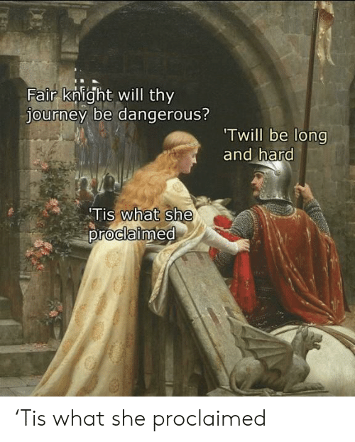 Knight: Fair knight will thy  journey be dangerous?  Twill be long  and hard  Tis what she  proclaimed 'Tis what she proclaimed