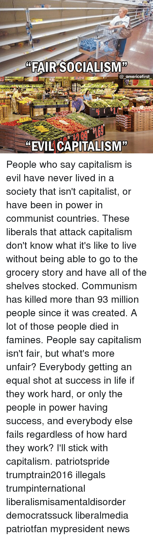 """Equalism: """"FAIR SOCIALISM'""""  @_americafirst  """"EVIL CAPITALISM"""" People who say capitalism is evil have never lived in a society that isn't capitalist, or have been in power in communist countries. These liberals that attack capitalism don't know what it's like to live without being able to go to the grocery story and have all of the shelves stocked. Communism has killed more than 93 million people since it was created. A lot of those people died in famines. People say capitalism isn't fair, but what's more unfair? Everybody getting an equal shot at success in life if they work hard, or only the people in power having success, and everybody else fails regardless of how hard they work? I'll stick with capitalism. patriotspride trumptrain2016 illegals trumpinternational liberalismisamentaldisorder democratssuck liberalmedia patriotfan mypresident news"""