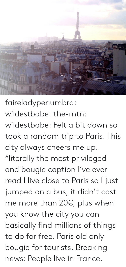 News, Target, and Tumblr: faireladypenumbra:  wildestbabe:  the-mtn:  wildestbabe:  Felt a bit down so took a random trip to Paris. This city always cheers me up.  ^literally the most privileged and bougie caption I've ever read  I live close to Paris so I just jumped on a bus, it didn't cost me more than 20€, plus when you know the city you can basically find millions of things to do for free. Paris old only bougie for tourists.   Breaking news: People live in France.