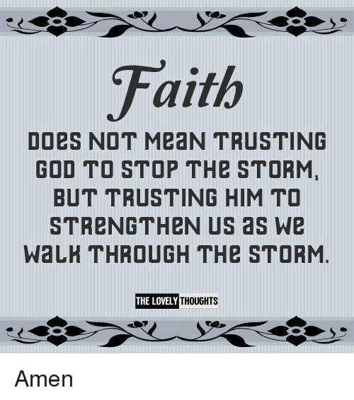 walkthrough: Faith  DOes NOT MeaN TRUSTING  GOD TO STOP THe STORM,  BUT TRUSTING HIM TO  STRENGTH eN US as We  WALKTHROUGH THe STORM.  THE LOVELY  THOUGHTS Amen