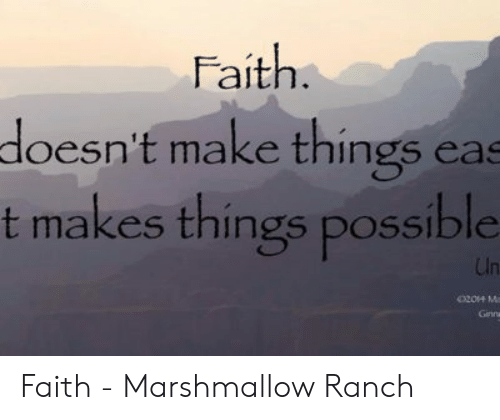 Faith Meme: Faith  doesn't make things eas  t makes things possible  204 M  Ginna Faith - Marshmallow Ranch