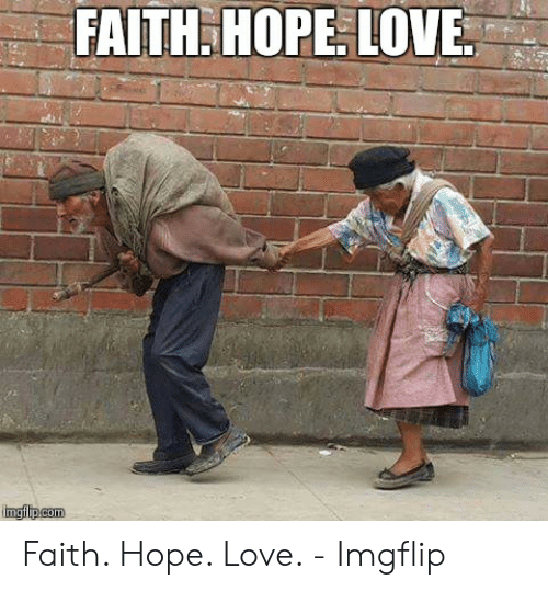 Faith Meme: FAITH. HOPE. LOVE  mgfip.com Faith. Hope. Love. - Imgflip