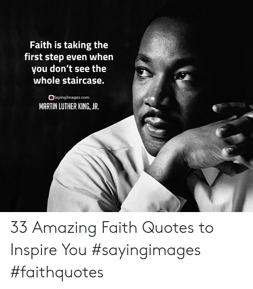 Martin Luther King: Faith is taking the  first step even when  you don't see the  whole staircase.  asayinglmages.com  MARTIN LUTHER KING, JR. 33 Amazing Faith Quotes to Inspire You #sayingimages #faithquotes