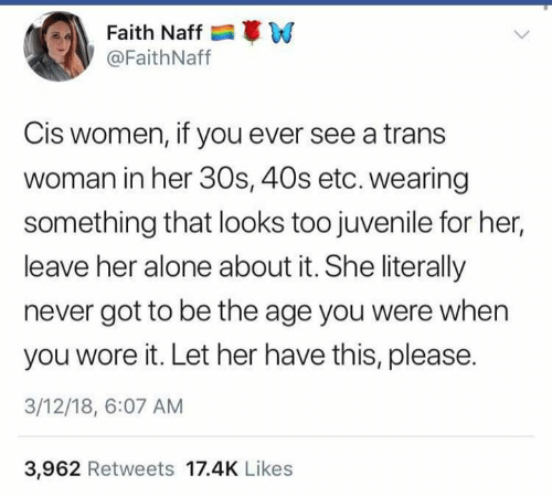 Leave Her Alone: Faith Naff W  @FaithNaff  Cis women, if you ever see a trans  woman in her 30s, 40s etc. wearing  something that looks too juvenile for her,  leave her alone about it. She literally  never got to be the age you were when  you wore it. Let her have this, please.  3/12/18, 6:07 AM  3,962 Retweets 17.4K Likes