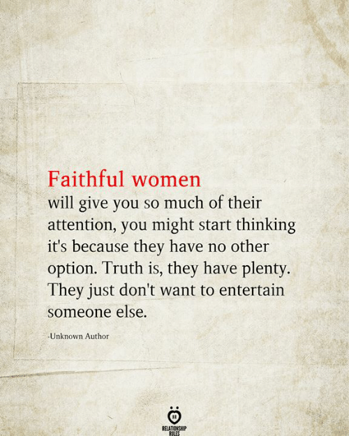 Faithful: Faithful women  will give you so much of their  attention, you might start thinking  it's because they have no other  option. Truth is, they have plenty.  They just don't want to entertain  someone else.  Unknown Author  RELATIONSHIP  RULES