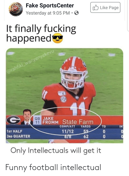 funny football: FAKE  Fake SportsCenter  Yesterday at 9:05 PM • O  3Like Page  It finally fucking  happened  @rahfiki_wanyenyekevu  ав ЈАКE  11 FROMM State Farm  COMP/ATT  YARDS  TD  IN  1ST HALF  3RD QUARTER  11/12  6/8  59  62  Only Intellectuals will get it Funny football intellectual