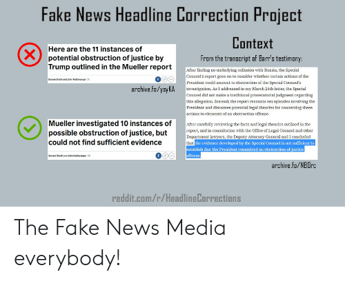 Facts, Fake, and News: Fake News Headline Correction Project  Context  From the transcript of Barr's testimony  Here are the 11 instances of  potential obstruction of justice by  Trump outlined in the Mueller report  After finding no underlying collusion with Russia, the Special  Counsel's report goes on to consider whether certain actions of the  President could amount to obstruction of the Special Counsel's  Sonam Sheth and John Haltiwanger sh  archive.fo/ysyKA investigation. As I addressed in my March 24th letter, the Special  Counsel did not make a traditional prosecutorial judgment regarding  this allegation. Instead, the report recounts ten episodes involving the  President and discusses potential legal theories for connecting these  actions to elements of an obstruction offense.  Mueller investigated 10 instances of  possible obstruction of justice, but  could not find sufficient evidence  After carefully reviewing the facts and legal theories outlined in the  report, and in consultation with the Office of Legal Counsel and other  Department lawyers, the Deputy Attorney General and I concluded  that  the evidence developed by the Special Counsel is not sufficient to  blish that the President committed an obstruction-of-justice  ffense  Sonam Sheth and John Hailtiwanger Sh  archive.fo/NBOrc  reddit.com/r/HeadlineCorrections The Fake News Media everybody!
