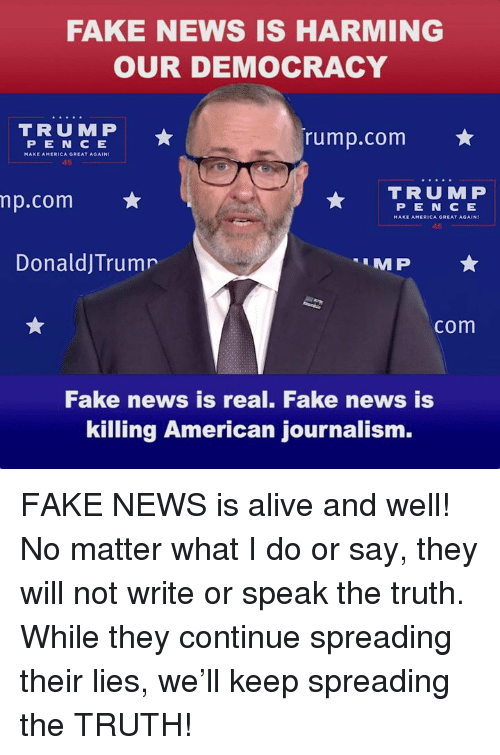 Alive, Fake, and News: FAKE NEWS IS HARMING  OUR DEMOCRACY  TRUMP  rump.com  PEN C E  45  TRUMP  np.com  P E N C E  45  DonaldjTrumr  com  Fake news is real. Fake news is  killing American journalism. FAKE NEWS is alive and well! No matter what I do or say, they will not write or speak the truth. While they continue spreading their lies, we'll keep spreading the TRUTH!