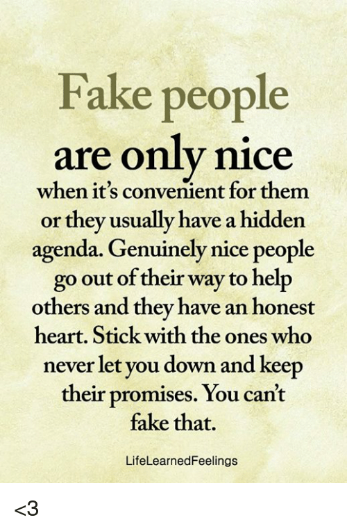 Fake, Memes, and Heart: Fake people  are only nice  when it's convenient for them  or they usually have a hidden  agenda. Genuinely nice people  go out of their way to help  others and they have an honest  heart. Stick with the ones who  never let you down and keep  their promises. You can't  fake that.  LifeLearnedFeelings <3