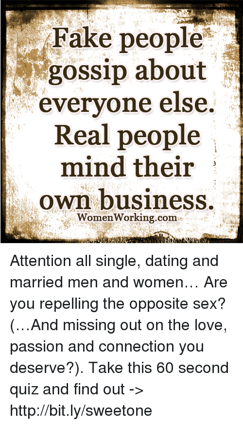 Repeled: Fake people  gossip about  everyone else.  Real people  mind their  own business  WomenWorking.com. Attention all single, dating and married men and women… Are you repelling the opposite sex? (…And missing out on the love, passion and connection you deserve?). Take this 60 second quiz and find out -> http://bit.ly/sweetone