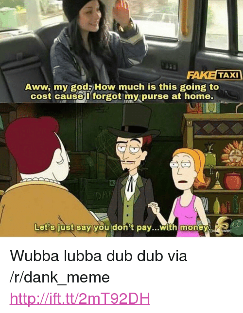 "Aww, Dank, and Fake: FAKE TAXI  Aww, my gods How much is this going to  cost causeI forgot my purse at home.  0  Let's just say  you don't pay...with money <p>Wubba lubba dub dub via /r/dank_meme <a href=""http://ift.tt/2mT92DH"">http://ift.tt/2mT92DH</a></p>"