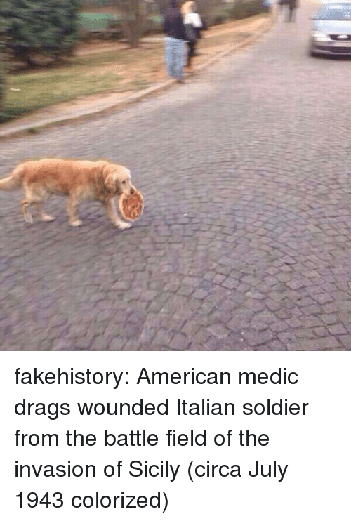 sicily: fakehistory:  American medic drags wounded Italian soldier from the battle field of the invasion of Sicily (circa July 1943 colorized)