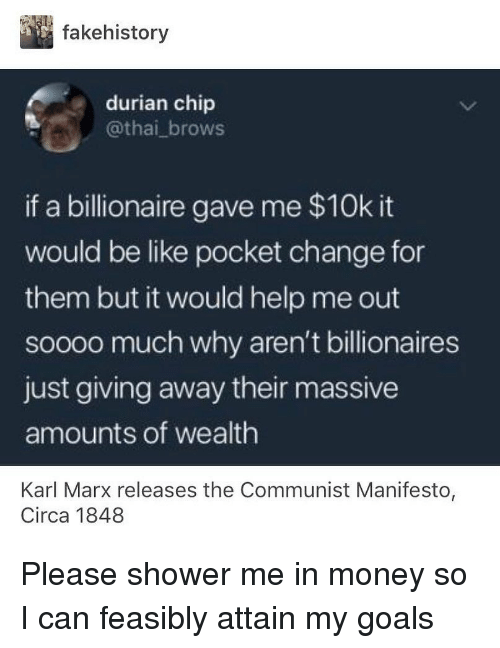 just giving: fakehistory  durian chip  @thai_brows  if a billionaire gave me $10k it  would be like pocket change for  them but it would help me out  soooo much why aren't billionaires  just giving away their massive  amounts of wealth  Karl Marx releases the Communist Manifesto,  Circa 1848 Please shower me in money so I can feasibly attain my goals