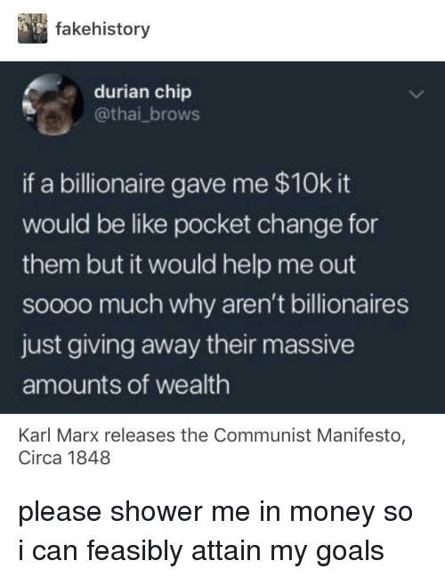 just giving: fakehistory  durian chip  @thai_brows  if a billionaire gave me $10k it  would be like pocket change for  them but it would help me out  soooo much why aren't billionaires  just giving away their massive  amounts of wealth  Karl Marx releases the Communist Manifesto  Circa 1848 please shower me in money so i can feasibly attain my goals