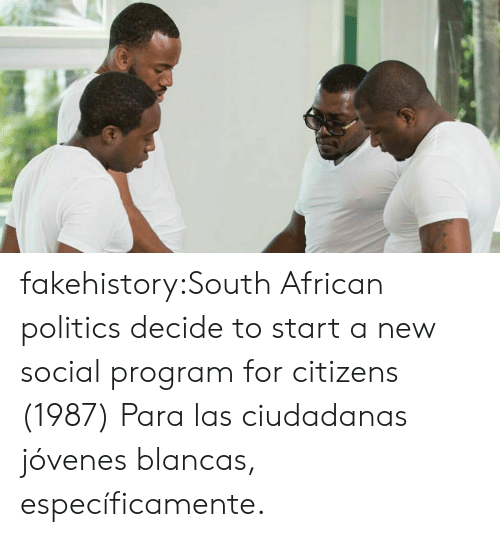 Politics, Tumblr, and Blog: fakehistory:South African politics decide to start a new social program for citizens (1987) Para las ciudadanas jóvenes blancas, específicamente.
