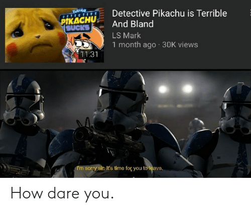 Funny, Pikachu, and Sorry: Fakemay  BETECTIVE  Detective Pikachu is Terrible  And Bland  PIKACHU  SUCKS  LS Mark  1 month ago 30K views  11.31  I'm sorry sir. It's time for you to leave. How dare you.