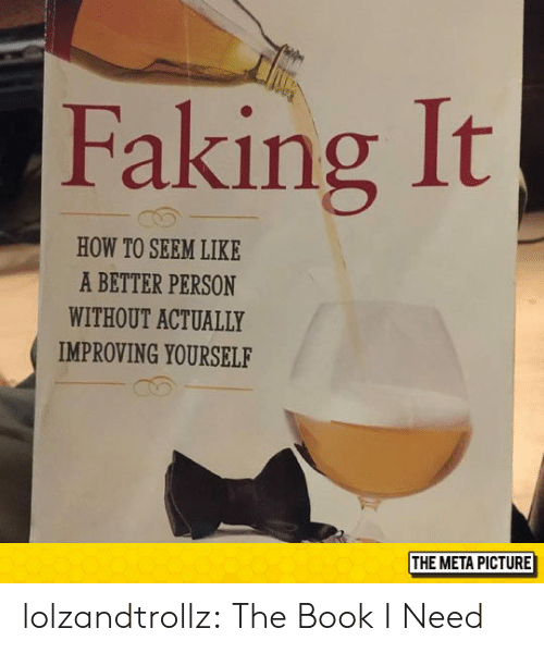Tumblr, Blog, and Book: Faking It  HOW TO SEEM LIKE  A BETTER PERSON  WITHOUT ACTUALLY  IMPROVING YOURSELF  THE META PICTURE lolzandtrollz:  The Book I Need