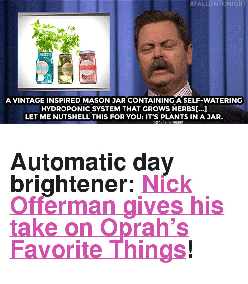 "Nick Offerman, Oprah Winfrey, and Target:  #FAl NTC 11GH  A VINTAGE INSPIRED MASON JAR CONTAINING A SELF-WATERING  HYDROPONIC SYSTEM THAT GROWS HERBS[...]  LET ME NUTSHELL THIS FOR YOU: IT'S PLANTS IN A JAR <h2>Automatic day brightener: <a href=""https://www.youtube.com/watch?v=4K-ops4JwUA&index=3&list=UU8-Th83bH_thdKZDJCrn88g"" target=""_blank"">Nick Offerman gives his take on Oprah's Favorite Things</a>!</h2>"