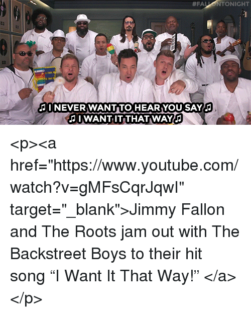 """the roots:  #FAL  TONIGHT  I NEVER WANT TO HEARYOU SAY  I WANT IT THAT WAY <p><a href=""""https://www.youtube.com/watch?v=gMFsCqrJqwI"""" target=""""_blank"""">Jimmy Fallon and The Roots jam out with The Backstreet Boys to their hit song""""I Want It That Way!""""</a></p>"""