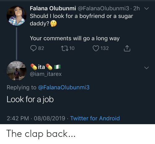 Android, Twitter, and Sugar: Falana Olubunmi @FalanaOlubunmi3 2h  Should I look for a boyfriend or a sugar  daddy?  Your comments will go a long way  t10  82  132  See you distract  but I'm distracte  without you  ita  @iam_itarex  Replying to @FalanaOlubunmi3  Look for a job  2:42 PM 08/08/2019 Twitter for Android The clap back…