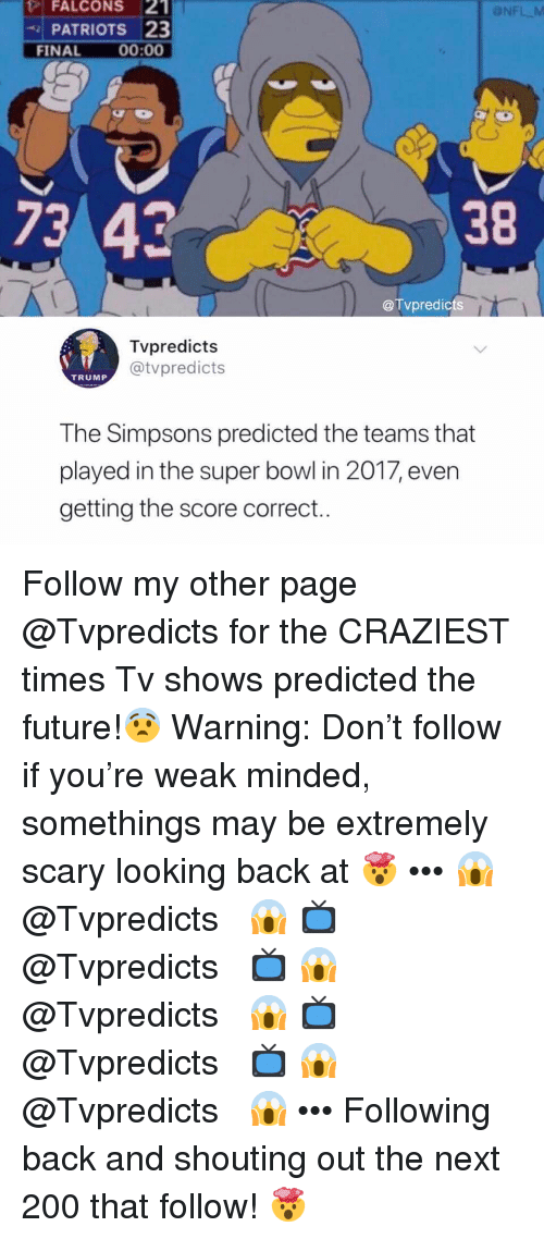 Bailey Jay, Future, and Memes: FALCONS 2  PATRIOTS 23  ONFL M  FINAL00:00  7342  38  @Tvpredicts  Tvpredicts  @tvpredicts  TRUMP  The Simpsons predicted the teams that  played in the super bowl in 2017, even  getting the score correct.. Follow my other page @Tvpredicts for the CRAZIEST times Tv shows predicted the future!😨 Warning: Don't follow if you're weak minded, somethings may be extremely scary looking back at 🤯 ••• 😱 ↠ @Tvpredicts ↞ 😱 📺 ↠ @Tvpredicts ↞ 📺 😱 ↠ @Tvpredicts ↞ 😱 📺 ↠ @Tvpredicts ↞ 📺 😱 ↠ @Tvpredicts ↞ 😱 ••• Following back and shouting out the next 200 that follow! 🤯