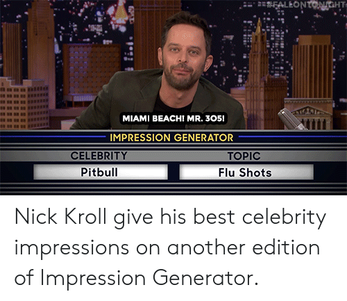 Impression: FALEONTONGHT  MIAMI BEACH! MR. 305!  IMPRESSION GENERATOR  CELEBRITY  TOPIC  Pitbull  Flu Shots Nick Kroll give his best celebrity impressions on another edition of Impression Generator.
