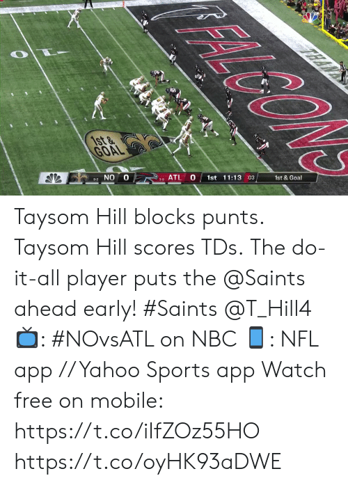 Scores: FALGON  TEAN  1st &  GOAL  1st & Goal  1st 11:13 03  10  ATL  3-8  9-2 NO Taysom Hill blocks punts. Taysom Hill scores TDs.  The do-it-all player puts the @Saints ahead early! #Saints @T_Hill4  📺: #NOvsATL on NBC 📱: NFL app // Yahoo Sports app Watch free on mobile: https://t.co/iIfZOz55HO https://t.co/oyHK93aDWE