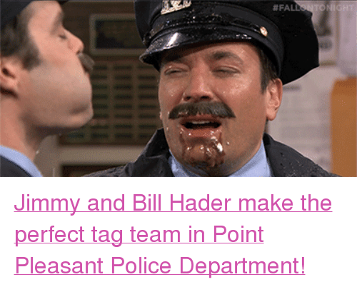"""tag team: <p><a href=""""https://www.youtube.com/watch?v=FdRA5Q5-dgU"""" target=""""_blank"""">Jimmy and Bill Hader make the perfect tag team in Point Pleasant Police Department!</a></p>"""