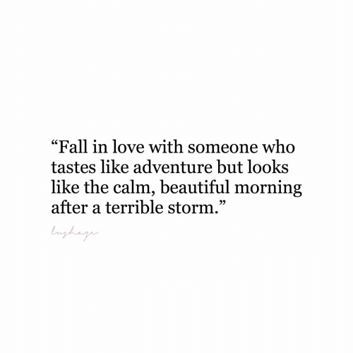 """fall in love with: """"Fall in love with someone who  tastes like adventure but looks  like the calm, beautiful morning  after a terrible storm.""""  bnghag"""