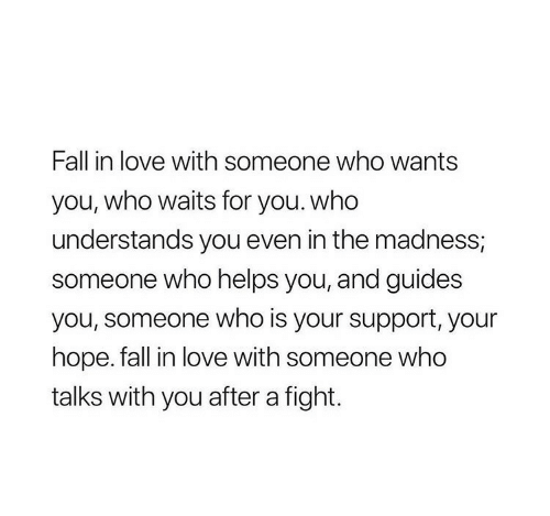 madness: Fall in love with someone who wants  you, who waits for you. who  understands you even in the madness;  someone who helps you, and guides  you, someone who is your support, your  hope. fall in love with someone who  talks with you after a fight.