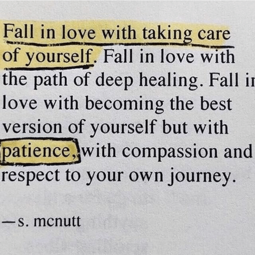 The Path: Fall in love with taking care  of yourself. Fall in love with  the path of deep healing. Fall in  love with becoming the best  version of yourself but with  patience .with compassion and  respect to your own journey  S. mcnutt