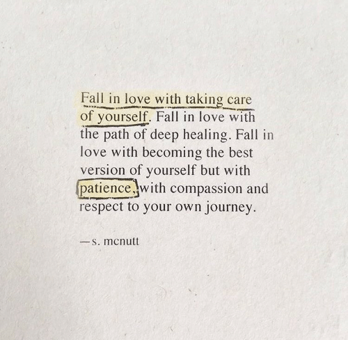 Fall, Journey, and Love: Fall in love with taking care  of yourself. Fall in love with  the path of deep healing. Fall in  love with becoming the best  version of yourself but with  patience with compassion and  respect to your own journey  S. mcnutt