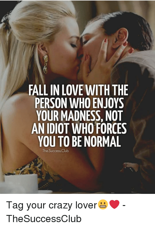 Crazy, Fall, and Love: FALL IN LOVE WITH THE  PERSON WHO ENJOYS  YOUR MADNESS, NOT  AN IDIOT WHO FORCES  YOU TO BE NORMAL  The Success.Cclu Tag your crazy lover😬❤️ - TheSuccessClub