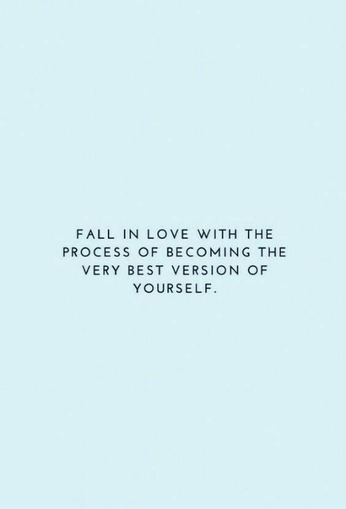 The Process: FALL IN LOVE WITH THE  PROCESS OF BECOMING THE  VERY BEST VERSION OF  YOURSELF