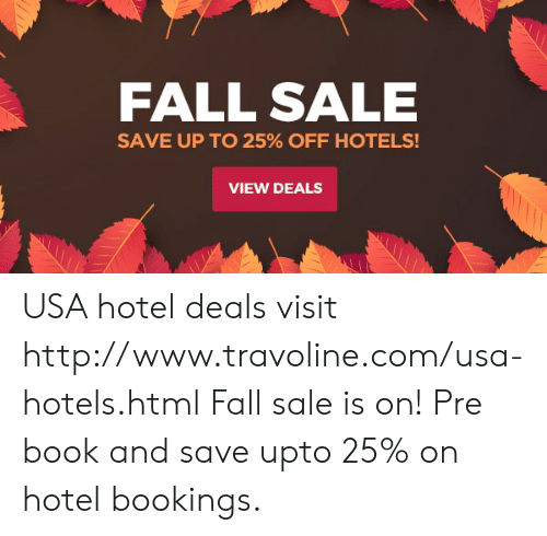 Fall, Book, and Hotel: FALL SALE  SAVE UP TO 25% OFF HOTELS!  VIEW DEALS USA hotel deals visit http://www.travoline.com/usa-hotels.html Fall sale is on! Pre book and save upto 25% on hotel bookings.