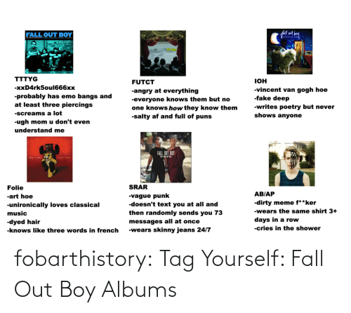 Emo Bangs: fall set bey  FALL OUT BOY  atiniti en hig  OUT  TTTYG  IOH  FUTCT  -xxD4rk5oul666xx  -vincent van gogh hoe  -fake deep  -angry at everything  -probably has emo bangs and  at least three piercings  -everyone knows them but no  one knows how they know them  -salty af and full of puns  -writes poetry but never  -screams a lot  shows anyone  -ugh mom u don't even  understand me  FALL OUT BOY  FOLIEA DRUR  SRAR  Folie  AB/AP  -vague punk  -doesn't text you at all and  then randomly sends you 73  -art hoe  -dirty meme f**ker  -unironically loves classical  -wears the same shirt 3+  music  days in a row  -dyed hair  messages all at once  -cries in the shower  -wears skinny jeans 24/7  -knows like three words in french fobarthistory:  Tag Yourself: Fall Out Boy Albums