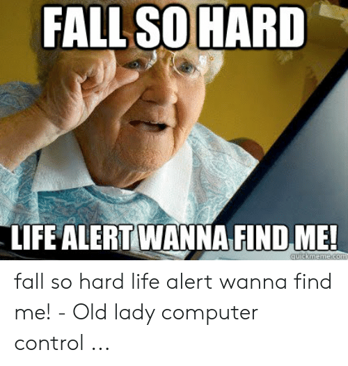 Fall Meme: FALL SO HARD  LIFE ALERT WANNA FIND ME!  quickmeme.com fall so hard life alert wanna find me! - Old lady computer control ...