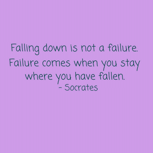 Falling Down: Falling down is not a failure.  Failure comes when you stay  where you have fallen.  Socrates