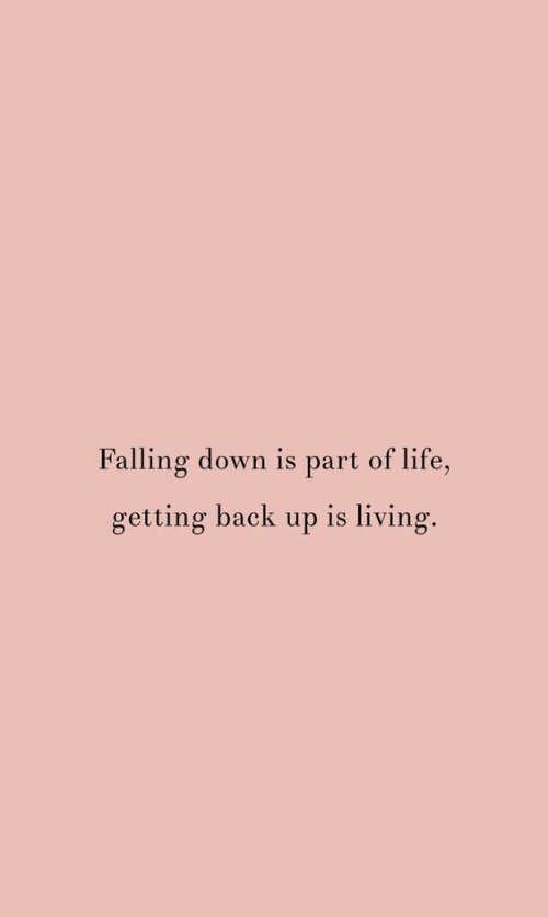 Falling Down: Falling down is part of life,  getting back up is living.