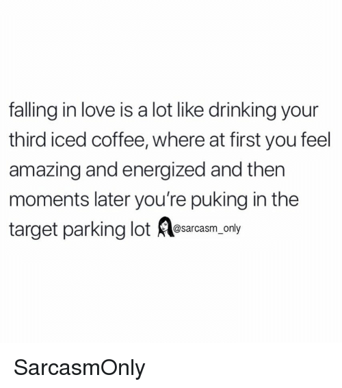 Energized: falling in love is a lot like drinking your  third iced coffee, where at first you feel  amazing and energized and thern  moments later you're puking in the  target parking lot esarcasm only SarcasmOnly