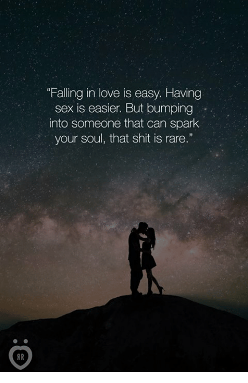 """sexs: """"Falling in love is easy. Having  sex is easier. But bumping  into someone that can spark  your soul, that shit is rare.""""  AR"""