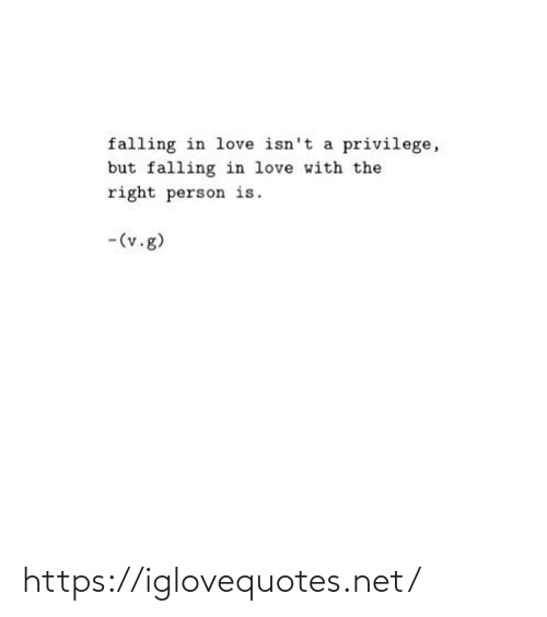 privilege: falling in love isn't a privilege,  but falling in love with the  right person is.  -(v.g) https://iglovequotes.net/